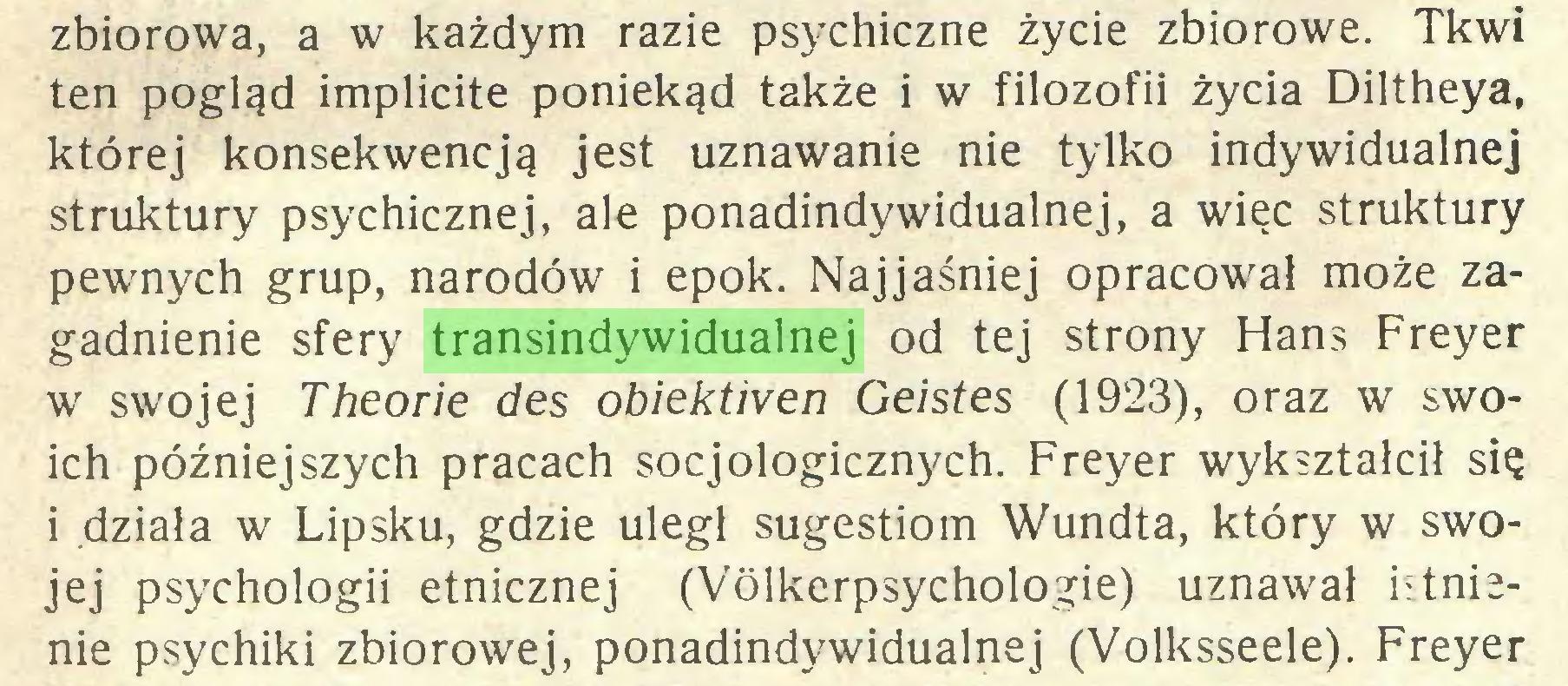 (...) zbiorowa, a w każdym razie psychiczne życie zbiorowe. Tkwi ten pogląd implicite poniekąd także i w filozofii życia Diltheya, której konsekwencją jest uznawanie nie tylko indywidualnej struktury psychicznej, ale ponadindywidualnej, a więc struktury pewnych grup, narodów i epok. Najjaśniej opracował może zagadnienie sfery transindywidualnej od tej strony Hans Freyer w swojej Theorie des obiektiven Geistes (1923), oraz w swoich późniejszych pracach socjologicznych. Freyer wykształcił się i działa w Lipsku, gdzie uległ sugestiom Wundta, który w swojej psychologii etnicznej (Vólkerpsychologie) uznawał istnienie psychiki zbiorowej, ponadindywidualnej (Volksseele). Freyer...