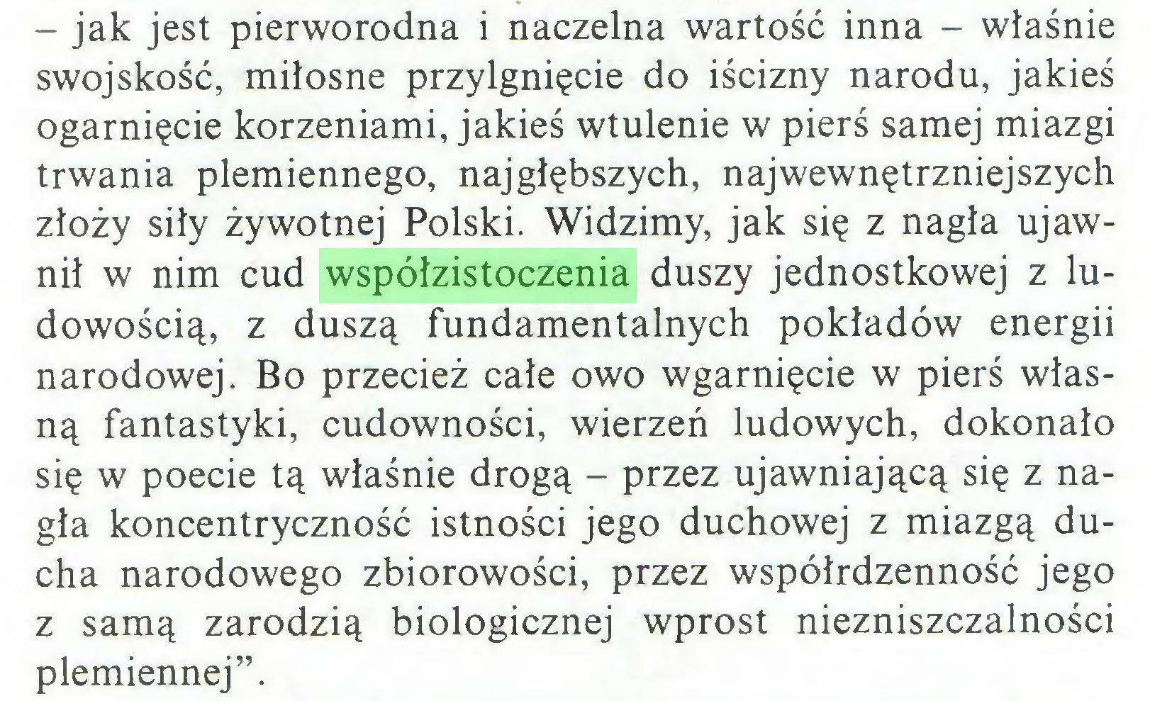 """(...) - jak jest pierworodna i naczelna wartość inna - właśnie swojskość, miłosne przylgnięcie do iścizny narodu, jakieś ogarnięcie korzeniami, jakieś wtulenie w pierś samej miazgi trwania plemiennego, najgłębszych, najwewnętrzniejszych złoży siły żywotnej Polski. Widzimy, jak się z nagła ujawnił w nim cud współzistoczenia duszy jednostkowej z ludowością, z duszą fundamentalnych pokładów energii narodowej. Bo przecież całe owo wgarnięcie w pierś własną fantastyki, cudowności, wierzeń ludowych, dokonało się w poecie tą właśnie drogą - przez ujawniającą się z nagła koncentryczność istności jego duchowej z miazgą ducha narodowego zbiorowości, przez współrdzenność jego z samą zarodzią biologicznej wprost niezniszczalności plemiennej""""..."""