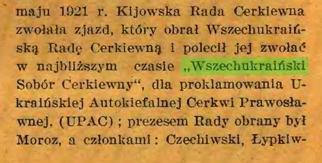 """(...) maju 1921 r. Kijowska Rada Cerkiewna zwołała zjazd, który obrał Wszechukraińską Radę Cerkiewną i polecił jej zwołać w najbliższym czasie """"Wszechukraiński Sobór Cerkiewny"""", dla proklamowania Ukraińskiej Autokiefalnej Cerkwi Prawosławnej, (UPAC) ; prezesem Rady obrany był Moroz, a członkami: Czecliiwskl, Łypkiw..."""