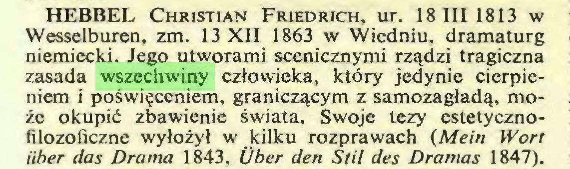 (...) HEBBEL Christian Friedrich, ur. 18 III 1813 w Wesselburen, zm. 13 XII 1863 w Wiedniu, dramaturg niemiecki. Jego utworami scenicznymi rządzi tragiczna zasada wszechwiny człowieka, który jedynie cierpieniem i poświęceniem, graniczącym z samozagładą, może okupić zbawienie świata. Swoje tezy estetycznofilozoficzne wyłożył w kilku rozprawach (Mein Wort iiber das Drama 1843, Über den Stil des Dramas 1847)...