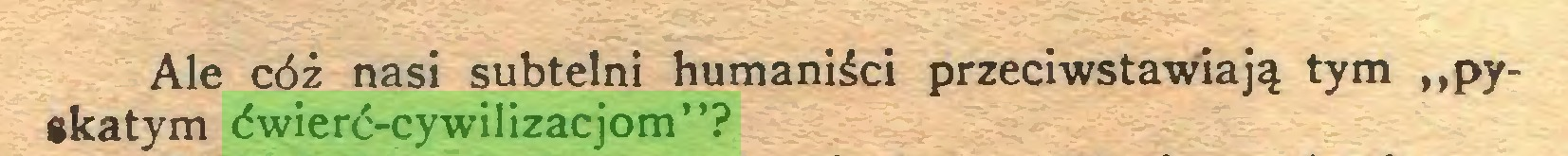 """(...) Ale cóż nasi subtelni humaniści przeciwstawiają tym """"pyskatym ćwierć-cywilizacjom""""?..."""