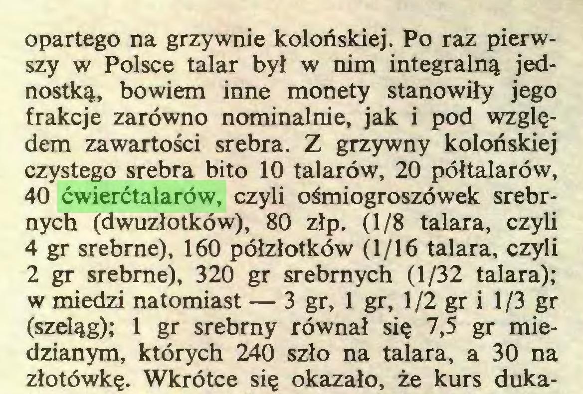 (...) opartego na grzywnie kolońskiej. Po raz pierwszy w Polsce talar był w nim integralną jednostką, bowiem inne monety stanowiły jego frakcje zarówno nominalnie, jak i pod względem zawartości srebra. Z grzywny kolońskiej czystego srebra bito 10 talarów, 20 półtalarów, 40 ćwierćtalarów, czyli ośmiogroszówek srebrnych (dwuzłotków), 80 złp. (1/8 talara, czyli 4 gr srebrne), 160 półzłotków (1/16 talara, czyli 2 gr srebrne), 320 gr srebrnych (1/32 talara); w miedzi natomiast — 3 gr, 1 gr, 1/2 gr i 1/3 gr (szeląg); 1 gr srebrny równał się 7,5 gr miedzianym, których 240 szło na talara, a 30 na złotówkę. Wkrótce się okazało, że kurs duka...