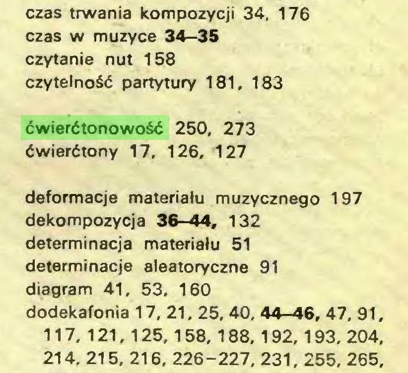 (...) czas trwania kompozycji 34. 176 czas w muzyce 34—35 czytanie nut 158 czytelność partytury 181, 183 ćwierćtonowość 250, 273 ćwierćtony 17, 126, 127 deformacje materiału muzycznego 197 dekompozycja 36—44, 132 determinacja materiału 51 determinacje aleatoryczne 91 diagram 41, 53, 160 dodekafonia 17, 21, 25, 40, 44-46, 47, 91, 117, 121,125,158, 188, 192,193, 204, 214, 215, 216, 226-227. 231, 255, 265...