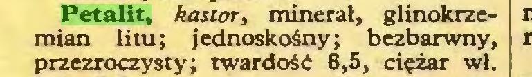 (...) Petalit, kastor, minerał, glinokrzemian litu; jednoskośny; bezbarwny, przezroczysty; twardość 6,5, ciężar wł...