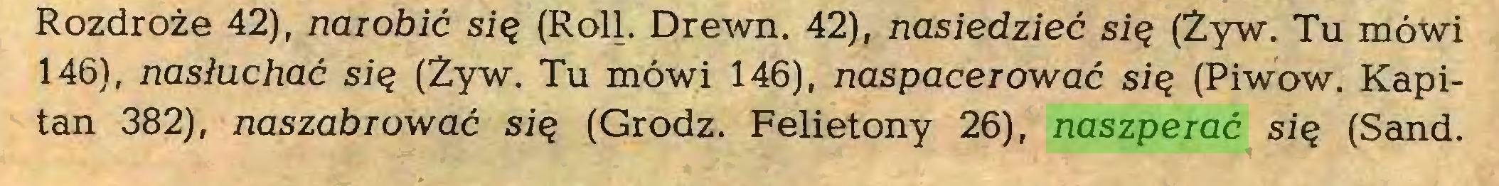 (...) Rozdroże 42), narobić się (Roli. Drewn. 42), nasiedzieć się (Żyw. Tu mówi 146), nasłuchać się (Żyw. Tu mówi 146), naspacerować się (Piwow. Kapitan 382), naszabrować się (Grodz. Felietony 26), naszperać się (Sand...