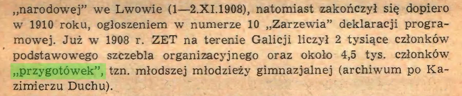 """(...) """"narodowej"""" we Lwowie (1—2.XI.1908), natomiast zakończył się dopiero w 1910 roku, ogłoszeniem w numerze 10 """"Zarzewia"""" deklaracji programowej. Już w 1908 r. ZET na terenie Galicji liczył 2 tysiące członków podstawowego szczebla organizacyjnego oraz około 4,5 tys. członków """"przygotówek"""", tzn. młodszej młodzieży gimnazjalnej (archiwum po Kazimierzu Duchu)..."""