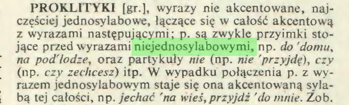 (...) PROKLITYKI [gr.], wyrazy nie akcentowane, najczęściej jednosylabowe, łączące się w całość akcentową z wyrazami następującymi; p. są zwykle przyimki stojące przed wyrazami niejednosylabowymi, np. do 'domu, na podłodze, oraz partykuły nie (np. nie 'przyjdę), czy (np. czy zechcesz) itp. W wypadku połączenia p. z wyrazem jednosylabowym staje się ona akcentowaną sylabą tej całości, np. jechać 'na wieś,przyjdź 'do mnie. Zob...