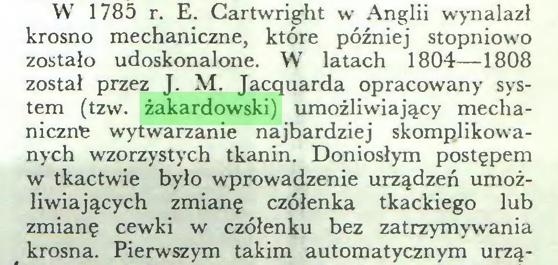 (...) W 1785 r. E. Cartwright w Anglii wynalazł krosno mechaniczne, które później stopniowo zostało udoskonalone. W latach 1804—-1808 został przez J. M. Jacąuarda opracowany system (tzw. żakardowski) umożliwiający mechaniczne wytwarzanie najbardziej skomplikowanych wzorzystych tkanin. Doniosłym postępem w tkactwie było wprowadzenie urządzeń umożliwiających zmianę czółenka tkackiego lub zmianę cewki w czółenku bez zatrzymywania krosna. Pierwszym takim automatycznym urzą...