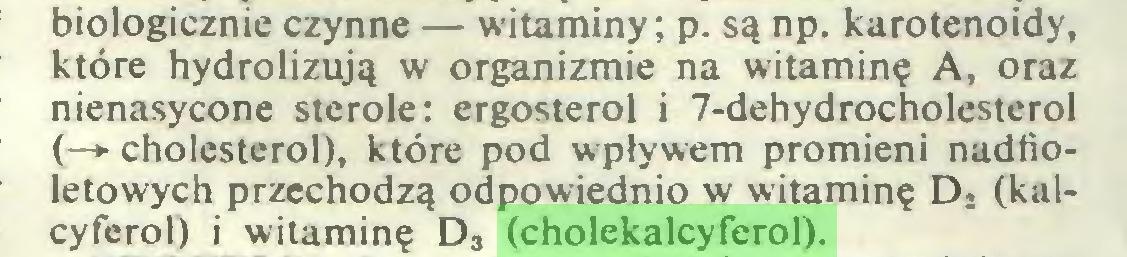 (...) biologicznie czynne — witaminy; p. są np. karotenoidy, które hydrolizują w organizmie na witaminę A, oraz nienasycone sterole: crgosterol i 7-dehydrocholesterol (—►cholesterol), które pod wpływem promieni nadfioletowych przechodzą odpowiednio w witaminę D2 (kalcyferol) i witaminę D3 (cholekalcyferol)...