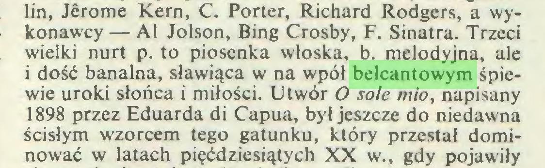 (...) lin, Jérome Kern, C. Porter, Richard Rodgers, a wykonawcy— Al Jolson, Bing Crosby, F. Sinatra. Trzeci wielki nurt p. to piosenka włoska, b. melodyjna, ale i dość banalna, sławiąca w na wpół belcantowym śpiewie uroki słońca i miłości. Utwór O sole mio, napisany 1898 przez Eduarda di Capua, był jeszcze do niedawna ścisłym wzorcem tego gatunku, który przestał dominować w latach pięćdziesiątych XX w., gdy pojawiły...