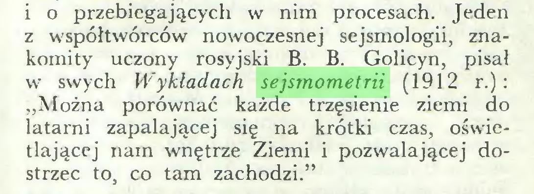 """(...) i o przebiegających w nim procesach. Jeden z współtwórców nowoczesnej sejsmologii, znakomity uczony rosyjski B. B. Golicyn, pisał w swych Wykładach, sejsmometrii (1912 r.): """"Można porównać każde trzęsienie ziemi do latarni zapalającej się na krótki czas, oświetlającej nam wnętrze Ziemi i pozwalającej dostrzec to, co tam zachodzi.""""..."""