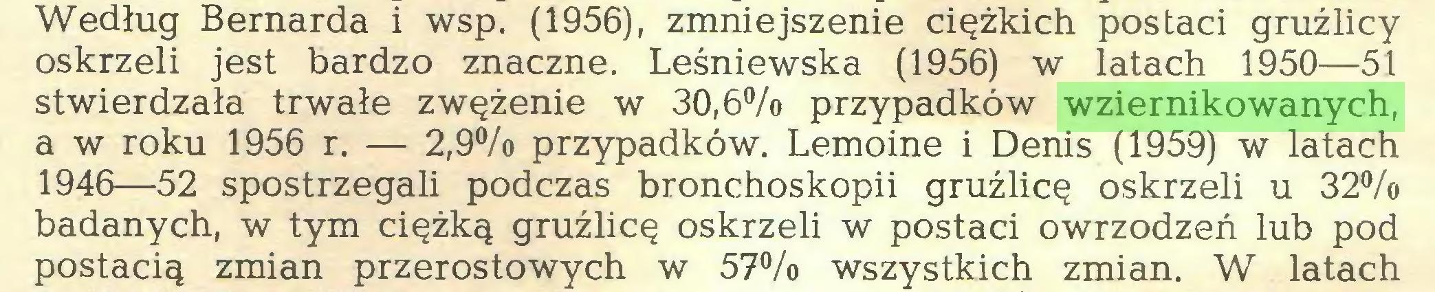 (...) Według Bernarda i wsp. (1956), zmniejszenie ciężkich postaci gruźlicy oskrzeli jest bardzo znaczne. Leśniewska (1956) w latach 1950—51 stwierdzała trwałe zwężenie w 30,6% przypadków wziernikowanych, a w roku 1956 r. — 2,9% przypadków. Lemoine i Denis (1959) w latach 1946—52 spostrzegali podczas bronchoskopii gruźlicę oskrzeli u 32% badanych, w tym ciężką gruźlicę oskrzeli w postaci owrzodzeń lub pod postacią zmian przerostowych w 57% wszystkich zmian. W latach...