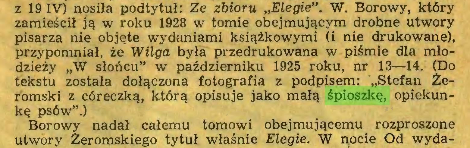 """(...) z 19 IV) nosiła podtytuł: Ze zbioru """"Elegie"""". W. Borowy, który zamieścił ją w roku 1928 w tomie obejmującym drobne utwory pisarza nie objęte wydaniami książkowymi (i nie drukowane), przypomniał, że Wilga była przedrukowana w piśmie dla młodzieży """"W słońcu"""" w październiku 1925 roku, nr 13—14. (Do tekstu została dołączona fotografia z podpisem: """"Stefan Żeromski z córeczką, którą opisuje jako małą śpioszkę, opiekunkę psów"""".) Borowy nadał całemu tomowi obejmującemu rozproszone utwory Żeromskiego tytuł właśnie Elegie. W nocie Od wyda..."""