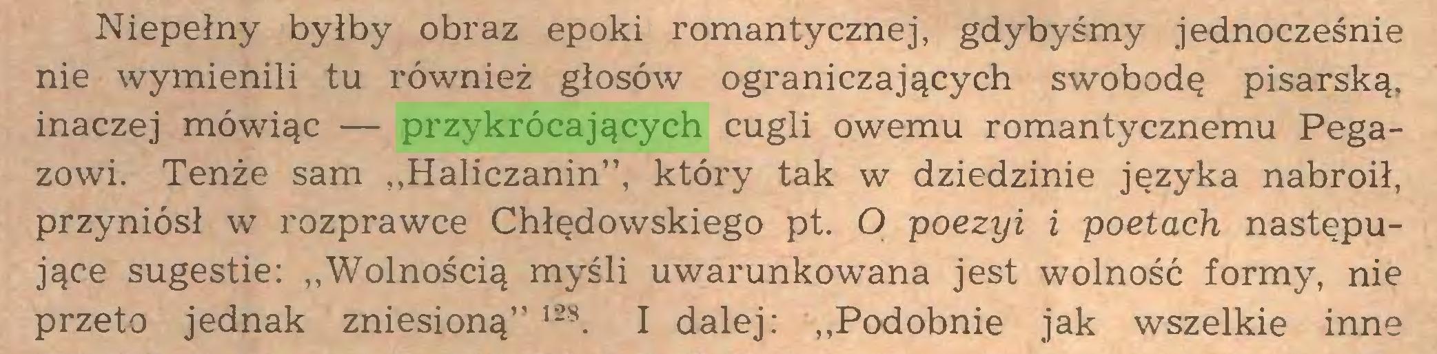 """(...) Niepełny byłby obraz epoki romantycznej, gdybyśmy jednocześnie nie wymienili tu również głosów ograniczających swobodę pisarską, inaczej mówiąc — przykrócających cugli owemu romantycznemu Pegazowi. Tenże sam """"Haliczanin"""", który tak w dziedzinie języka nabroił, przyniósł w rozprawce Chłędowskiego pt. O poezyi i poetach następujące sugestie: """"Wolnością myśli uwarunkowana jest wolność formy, nie przeto jednak zniesioną"""" ,28. I dalej: """"Podobnie jak wszelkie inne..."""
