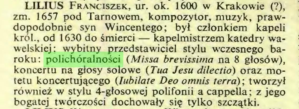 (...) LILIUS Franciszek, ur. ok. 1600 w Krakowie (?), zm. 1657 pod Tarnowem, kompozytor, muzyk, prawdopodobnie syn Wincentego; był członkiem kapeli król., od 1630 do śmierci — kapelmistrzem katedry wawelskiej; wybitny przedstawiciel stylu wczesnego baroku: polichóralności (Missa brevissima na 8 głosów), koncertu na głosy solowe (Tua Jesu dilectio) oraz motetu koncertującego (Iubilate Deo omnis terra) ; tworzył również w stylu 4-głosowej polifonii a cappella: z jego bogatej twórczości dochowały się tylko szczątki...