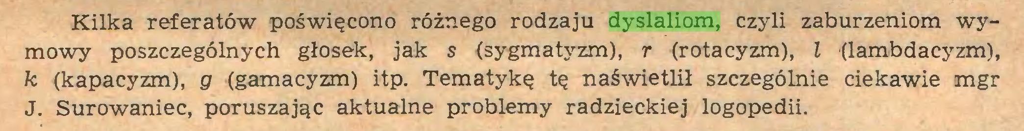 (...) Kilka referatów poświęcono różnego rodzaju dyslaliom, czyli zaburzeniom wymowy poszczególnych głosek, jak s (sygmatyzm), r (rotacyzm), l (lambdacyzm), k (kapacyzm), g (gamacyzm) itp. Tematykę tę naświetlił szczególnie ciekawie mgr J. Surowaniec, poruszając aktualne problemy radzieckiej logopedii...
