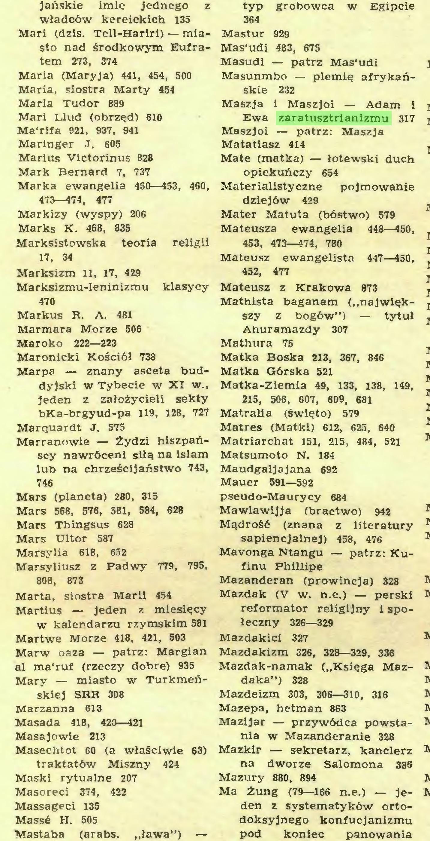"""(...) Mastaba (arabs. """"ława"""") — typ grobowca w Egipcie 364 Mastur 929 Mas'udi 483, 675 Masudi — patrz Mas'udi Masunmbo — plemię afrykańskie 232 Maszja i Maszjoi — Adam i Ewa zaratusztrianizmu 317 Maszjoi — patrz: Maszja Matatiasz 414 Matę (matka) — łotewski duch opiekuńczy 654 Materialistyczne pojmowanie dziejów 429 Mater Matuta (bóstwo) 579 Mateusza ewangelia 448—450, 453, 473—474, 780 Mateusz ewangelista 447—450, 452, 477 Mateusz z Krakowa 873 Mathista baganam (""""największy z bogów"""") — tytuł Ahuramazdy 307 Mathura 75 Matka Boska 213, 367, 846 Matka Górska 521 Matka-Ziemia 49, 133, 138, 149, 215, 506, 607, 609, 681 Matralia (święto) 579 Matres (Matki) 612, 625, 640 Matriarchat 151, 215, 484, 521 Matsumoto N, 184 Maudgaljajana 692 Mauer 591—592 pseudo-Maurycy 684 Mawlawijja (bractwo) 942 Mądrość (znana z literatury sapiencjalnej) 458, 476 Mavonga Ntangu — patrz: Kufinu Phillipe Mazanderan (prowincja) 328 Mazdak (V w. n.e.) — perski..."""
