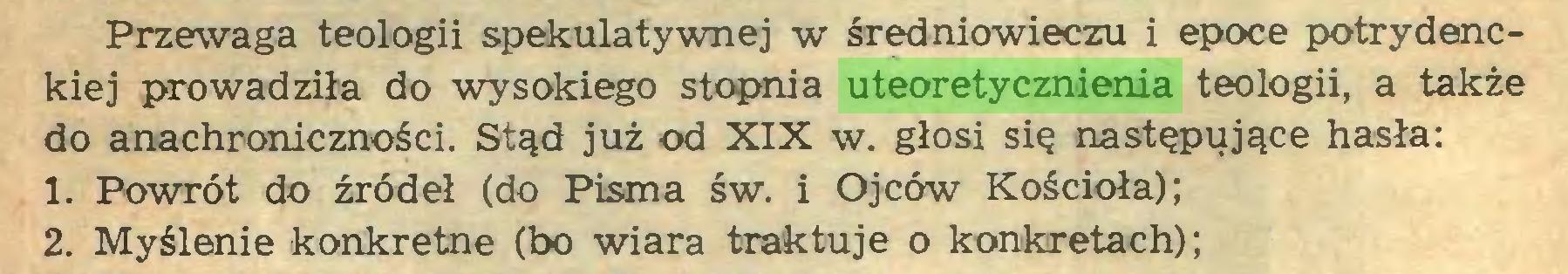 (...) Przewaga teologii spekulatywnej w średniowieczu i epoce potrydenckiej prowadziła do wysokiego stopnia uteoretycznienia teologii, a także do anachroniczności. Stąd już od XIX w. głosi się następujące hasła: 1. Powrót do źródeł (do Pisma św. i Ojców Kościoła); 2. Myślenie konkretne (bo wiara traktuje o konkretach);...