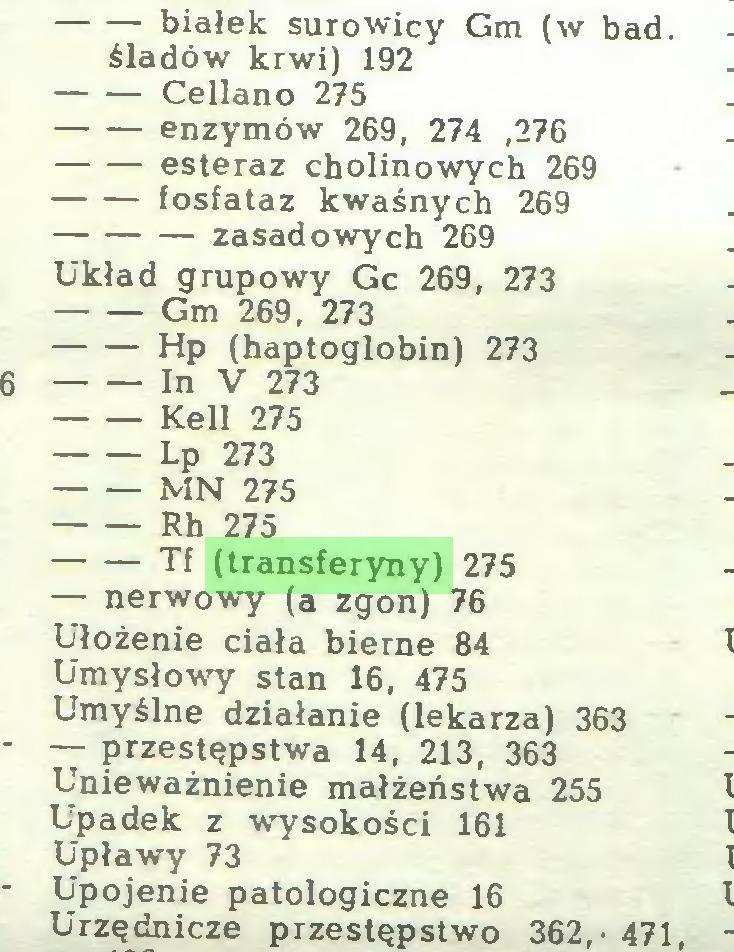 (...) białek surowicy Gm (w bad. śladów krwi) 192 Cellano 275 enzymów 269, 274 ,276 esteraz cholinowych 269 fosfataz kwaśnych 269 zasadowych 269 Układ grupowy Gc 269 , 273 Gm 269, 273 Hp (haptoglobin) 273 In V 273 Kell 275 Lp 273 MN 275 Rh 275 Tf (transferyny) 275 — nerwowy (a zgon) 76 Ułożenie ciała bierne 84 Umysłowy stan 16, 475 Umyślne działanie (lekarza) 363 — przestępstwa 14, 213, 363 Unieważnienie małżeństwa 255 Upadek z wysokości 161 Upławy 73 Upojenie patologiczne 16 Urzędnicze przestępstwo 362,- 471...