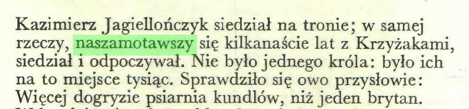 (...) Kazimierz Jagiellończyk siedział na tronie; w samej rzeczy, naszamotawszy się kilkanaście lat z Krzyżakami, siedział i odpoczywał. Nie było jednego króla: było ich na to miejsce tysiąc. Sprawdziło się owo przysłowie: Więcej dogryzie psiarnia kundlów, niż jeden brytan...