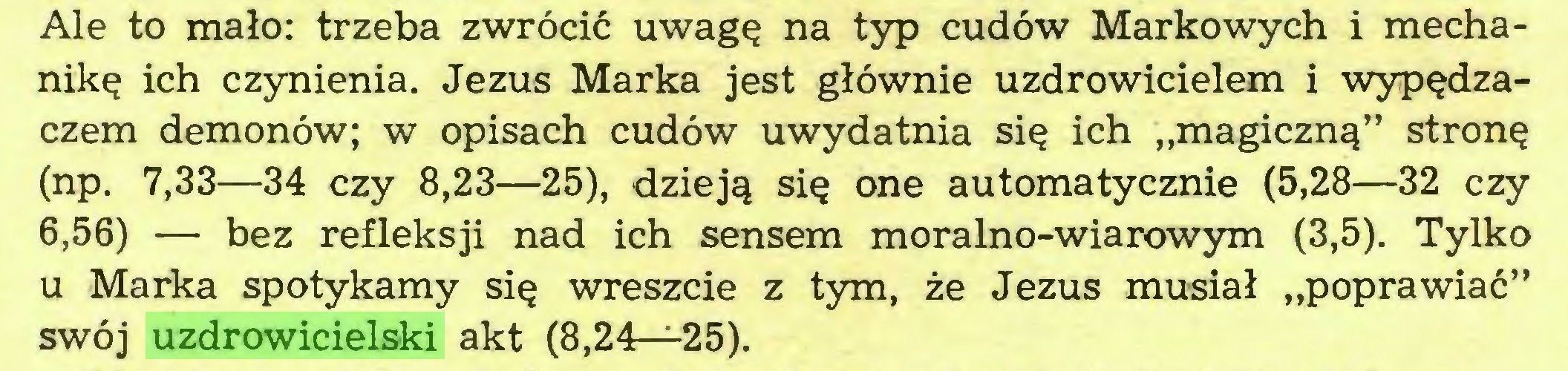 """(...) Ale to mało: trzeba zwrócić uwagę na typ cudów Markowych i mechanikę ich czynienia. Jezus Marka jest głównie uzdrowicielem i wypędzaczem demonów; w opisach cudów uwydatnia się ich """"magiczną"""" stronę (np. 7,33—34 czy 8,23—25), dzieją się one automatycznie (5,28—32 czy 6,56) — bez refleksji nad ich sensem moralno-wiarowym (3,5). Tylko u Marka spotykamy się wreszcie z tym, że Jezus musiał """"poprawiać"""" swój uzdrowicielski akt (8,24—25)..."""