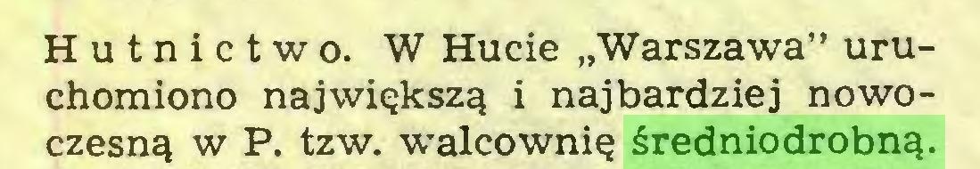 """(...) Hutnictwo. W Hucie """"Warszawa"""" uruchomiono największą i najbardziej nowoczesną w P. tzw. walcownię średniodrobną..."""
