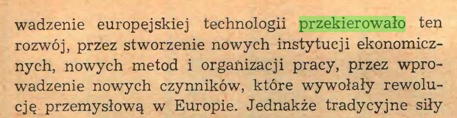 (...) wadzenie europejskiej technologii przekierowało ten rozwój, przez stworzenie nowych instytucji ekonomicznych, nowych metod i organizacji pracy, przez wprowadzenie nowych czynników, które wywołały rewolucję przemysłową w Europie. Jednakże tradycyjne siły...