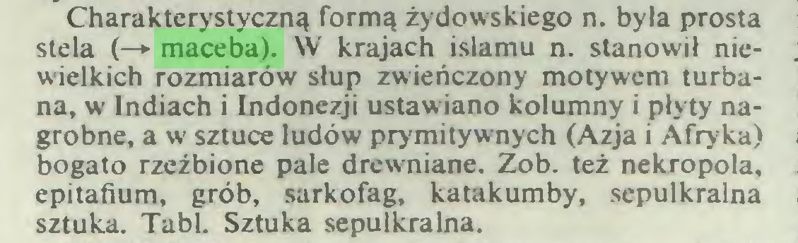 (...) Charakterystyczną formą żydowskiego n. była prosta stela (—*• maceba). W krajach islamu n. stanowił niewielkich rozmiarów słup zwieńczony motywem turbana, w Indiach i Indonezji ustawiano kolumny i płyty nagrobne, a w sztuce ludów prymitywnych (Azja i Afryka) bogato rzeźbione pale drewniane. Zob. też nekropola, epitafium, grób, sarkofag, katakumby, sepulkralna sztuka. Tabl. Sztuka sepulkralna...
