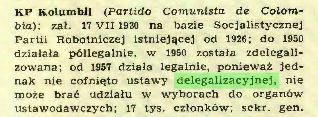 (...) KP Kolumbii (Partido Comunista de Colombia): zał. 17 VII 1930 na bazie Socjalistycznej Partii Robotniczej istniejącej od 1926; do 1950 działała półlegalnie, w 1950 została zdelegalizowana; od 1957 działa legalnie, ponieważ jednak nie cofnięto ustawy delegalizacyjnej, nie może brać udziału w wyborach do organów ustawodawczych; 17 tys. członków; sekr. gen...