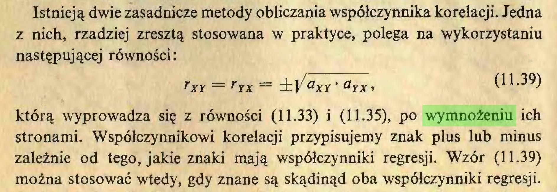 (...) Istnieją dwie zasadnicze metody obliczania współczynnika korelacji. Jedna z nich, rzadziej zresztą stosowana w praktyce, polega na wykorzystaniu następującej równości: rXY = rrx = ±VaxY * <*yx> (11.39) którą wyprowadza się z równości (11.33) i (11.35), po wymnożeniu ich stronami. Współczynnikowi korelacji przypisujemy znak plus lub minus zależnie od tego, jakie znaki mają współczynniki regresji. Wzór (11.39) można stosować wtedy, gdy znane są skądinąd oba współczynniki regresji...