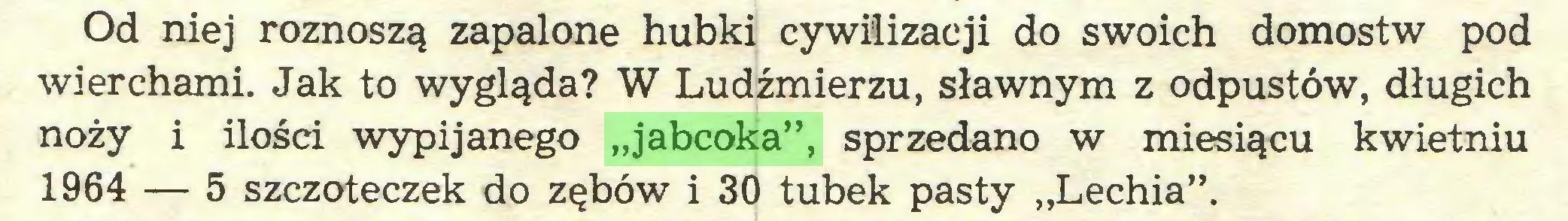 """(...) Od niej roznoszą zapalone hubki cywilizacji do swoich domostw pod wierchami. Jak to wygląda? W Ludźmierzu, sławnym z odpustów, długich noży i ilości wypijanego """"jabcoka"""", sprzedano w miesiącu kwietniu 1964 — 5 szczoteczek do zębów i 30 tubek pasty """"Lechia""""..."""