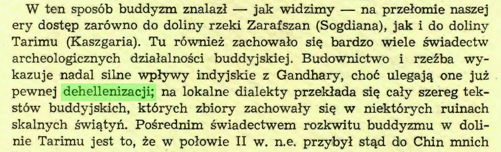 (...) W ten sposób buddyzm znalazł — jak widzimy — na przełomie naszej ery dostęp zarówno do doliny rzeki Zarafszan (Sogdiana), jak i do doliny Tarimu (Kaszgaria). Tu również zachowało się bardzo wiele świadectw archeologicznych działalności buddyjskiej. Budownictwo i rzeźba wykazuje nadal silne wpływy indyjskie z Gandhary, choć ulegają one już pewnej dehellenizacji; na lokalne dialekty przekłada się cały szereg tekstów buddyjskich, których zbiory zachowały się w niektórych ruinach skalnych świątyń. Pośrednim świadectwem rozkwitu buddyzmu w dolinie Tarimu jest to, że w połowie II w. n.e. przybył stąd do Chin mnich...
