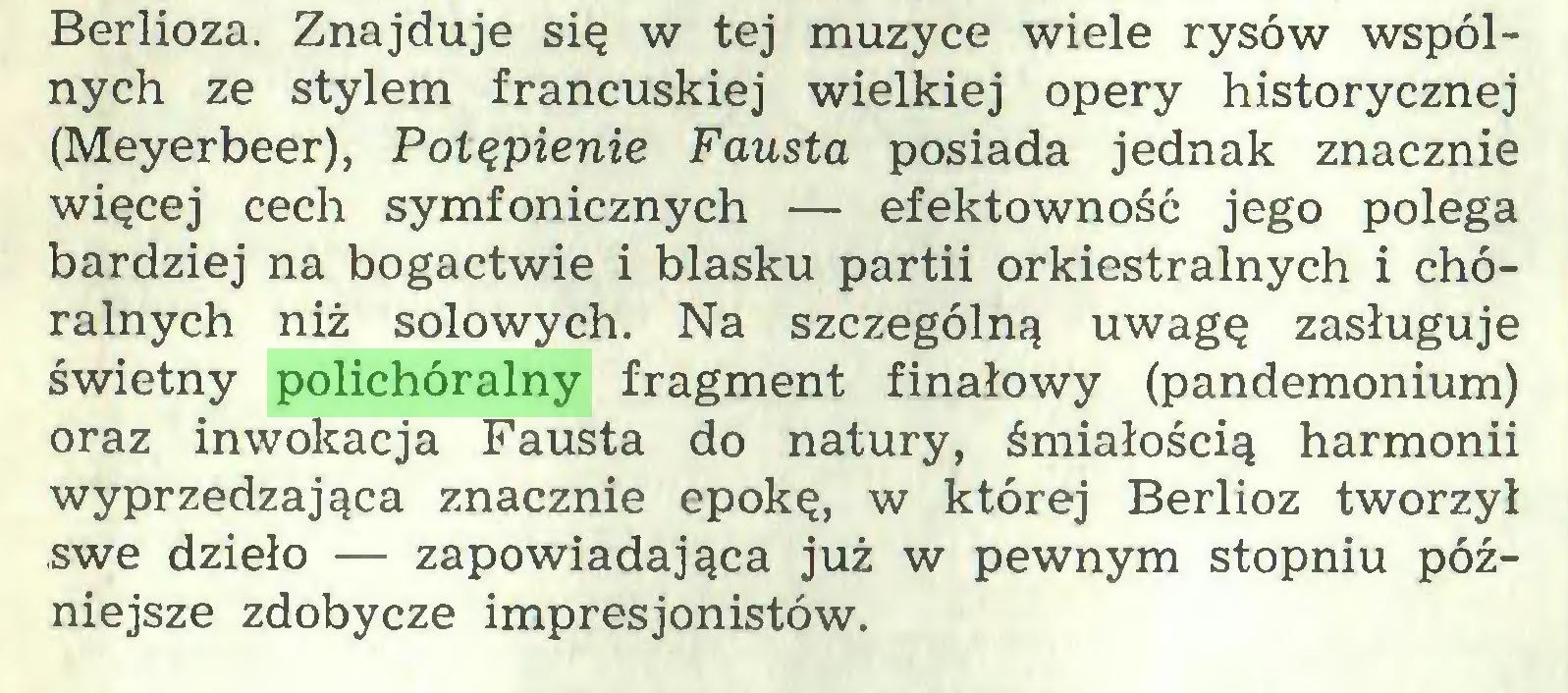 (...) Berlioza. Znajduje się w tej muzyce wiele rysów wspólnych ze stylem francuskiej wielkiej opery historycznej (Meyerbeer), Potępienie Fausta posiada jednak znacznie więcej cech symfonicznych — efektowność jego polega bardziej na bogactwie i blasku partii orkiestralnych i chóralnych niż solowych. Na szczególną uwagę zasługuje świetny polichóralny fragment finałowy (pandemonium) oraz inwokacja Fausta do natury, śmiałością harmonii wyprzedzająca znacznie epokę, w której Berlioz tworzył swe dzieło — zapowiadająca już w pewnym stopniu późniejsze zdobycze impresjonistów...