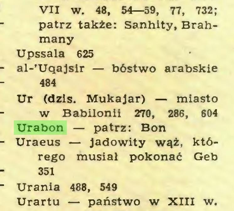 (...) VII w. 48, 54—59, 77, 732; patrz także: Sanhity, Brahmany Upssala 625 al-'Uqajsir — bóstwo arabskie 484 Ur (dziś. Mukajar) — miasto W Babilonii 270, 286 , 604 Urabon — patrz: Bon Uraeus — jadowity wąż, którego musiał pokonać Geb 351 Urania 488, 549 Urartu — państwo w XIII w...