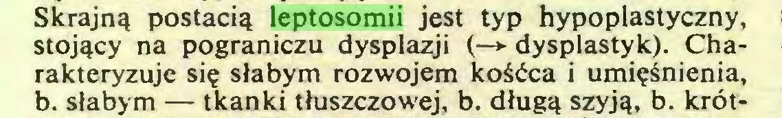 (...) Skrajną postacią leptosomii jest typ hypoplastyczny, stojący na pograniczu dysplazji (—► dysplastyk). Charakteryzuje się słabym rozwojem kośćca i umięśnienia, b. słabym — tkanki tłuszczowej, b. długą szyją, b. krót...