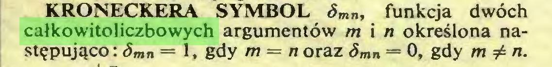 (...) KRONECKERA SYMBOL Smn, funkcja dwóch całkowitoliczbowych argumentów m i n określona następująco : Smn = 1, gdy m = n oraz Smn = 0, gdy m^n...