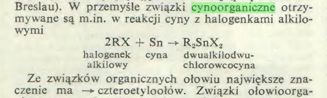 (...) Breslau). W przemyśle związki cynoorganiczne otrzymywane są m.in. w reakcji cyny z halogenkami alkilowymi 2RX -f- Sn —> R2SnX2 halogenek cyna dwualkilodwualkilowy chlorowcocyna Ze związków organicznych ołowiu największe znaczenie ma —*■ czteroetyloołów. Związki ołowioorga...