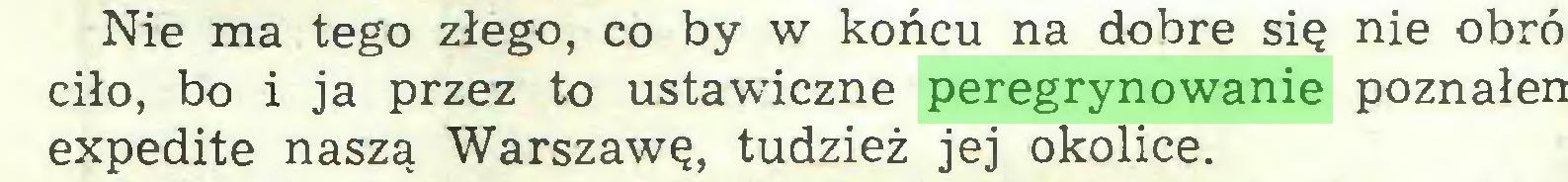 (...) Nie ma tego złego, co by w końcu na dobre się nie obró ciło, bo i ja przez to ustawiczne peregrynowanie poznałen expedite naszą Warszawę, tudzież jej okolice...