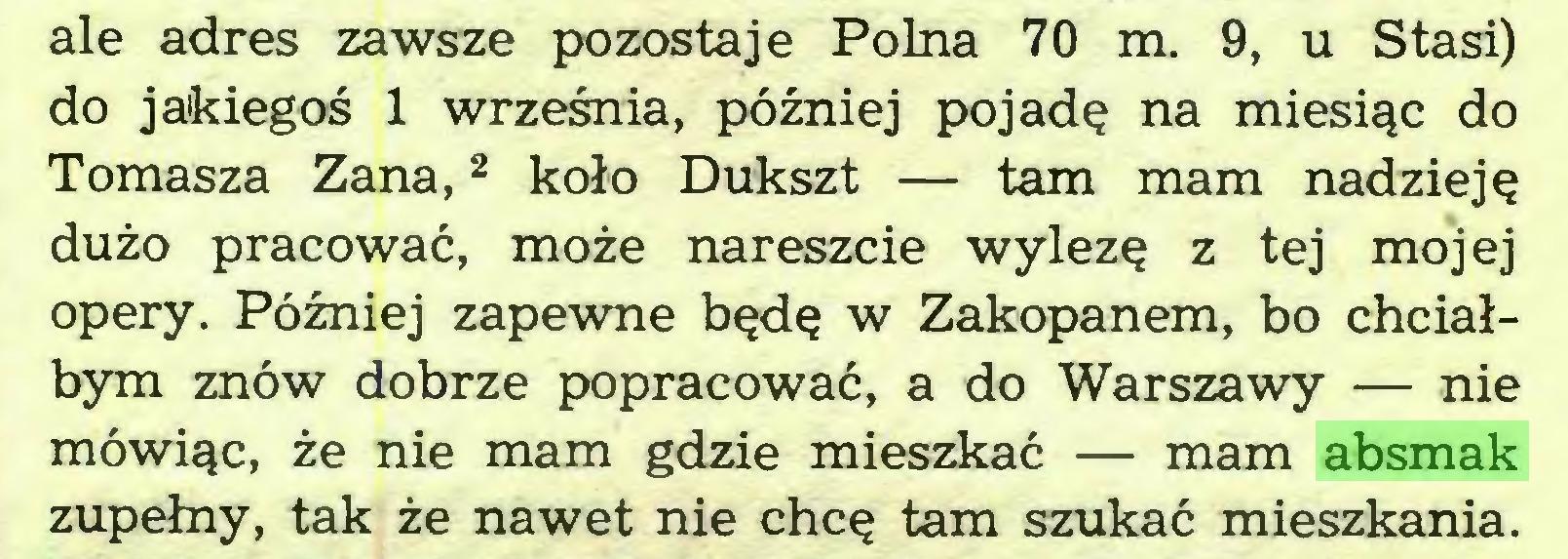 (...) ale adres zawsze pozostaje Polna 70 m. 9, u Stasi) do jakiegoś 1 września, później pojadę na miesiąc do Tomasza Zana,2 koło Dukszt — tam mam nadzieję dużo pracować, może nareszcie wylezę z tej mojej opery. Później zapewne będę w Zakopanem, bo chciałbym znów dobrze popracować, a do Warszawy — nie mówiąc, że nie mam gdzie mieszkać — mam absmak zupełny, tak że nawet nie chcę tam szukać mieszkania...