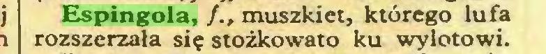 (...) Espingola, /., muszkiet, którego lufa rozszerzała się stożkowato ku wylotowi...