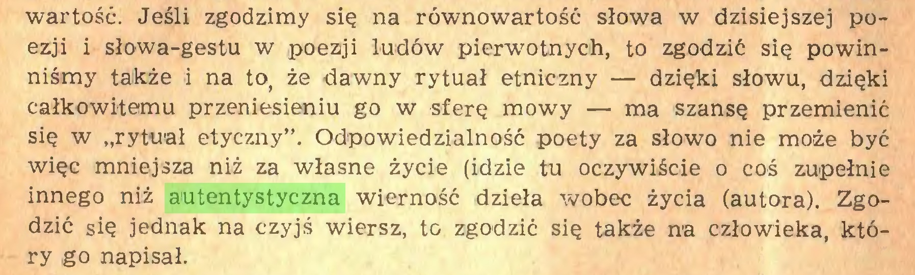 """(...) wartość. Jeśli zgodzimy się na równowartość słowa w dzisiejszej poezji i słowa-gestu w poezji ludów pierwotnych, to zgodzić się powinniśmy także i na to, że dawny rytuał etniczny — dzięki słowu, dzięki całkowitemu przeniesieniu go w sferę mowy — ma szansę przemienić się w """"rytuał etyczny"""". Odpowiedzialność poety za słowo nie może być więc mniejsza niż za własne życie (idzie tu oczywiście o coś zupełnie innego niż autentystyczna wierność dzieła wobec życia (autora). Zgodzić się jednak na czyjś wiersz, to zgodzić się także na człowieka, który go napisał..."""