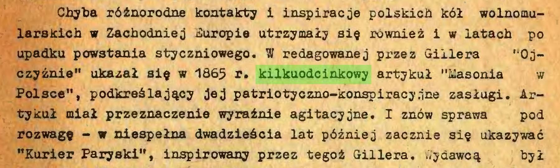 """(...) Chyba różnorodne kontakty i inspiracje polskich kół wolnomularskich w Zachodniej Suropie utrzymały się również i w latach po upadku powstania styczniowego. W redagowanej przez Gillera '•Ojczyźnie"""" ukazał się w 1865 r. kilkuodcinkowy artykuł """"Masonia w Polsce"""", podkreślający jej patriotyczno-konspiracyjne zasługi. Artykuł miał przeznaczenie wyraźnie agitacyjne. I znów sprawa pod rozwagę - w niespełna dwadzieścia lat później zacznie się ukazywać """"Kurier Paryski"""", inspirowany przez tegoż Gillera. Wydawcą był..."""