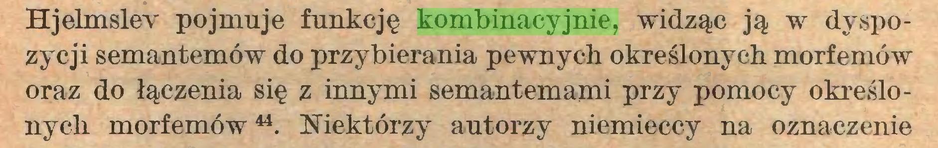 (...) Hjelmslev pojmuje funkcję kombinacyjnie, widząc ją w dyspozycji semantemów do przybierania pewnych określonych morfemów oraz do łączenia się z innymi semantemami przy pomocy określonych morfemów44. Niektórzy autorzy niemieccy na oznaczenie...
