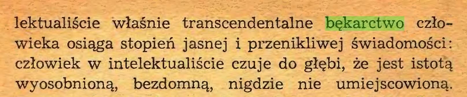 (...) lektualiście właśnie transcendentalne bękarctwo człowieka osiąga stopień jasnej i przenikliwej świadomości: człowiek w intelektualiście czuje do głębi, że jest istotą wyosobnioną, bezdomną, nigdzie nie umiejscowioną...
