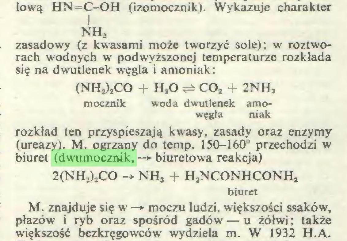 (...) lową HN=C-OH (izomocznik). Wykazuje charakter I NH, zasadowy (z kwasami może tworzyć sole); w roztworach wodnych w podwyższonej temperaturze rozkłada się na dwutlenek węgla i amoniak: (NH2)2CO + HsO ^ C02 + 2NHj mocznik woda dwutlenek amowęgla niak rozkład ten przyspieszają kwasy, zasady oraz enzymy (ureazy). M. ogrzany do temp. 150-160° przechodzi w biuret (dwumocznik, —> biuretowa reakcja) 2(NH2)jCO -* NH, + HjNCONHCONH, biuret M. znajduje się w —► moczu ludzi, większości ssaków, płazów i ryb oraz spośród gadów — u żółwi ; także większość bezkręgowców wydziela m. W 1932 H.A...