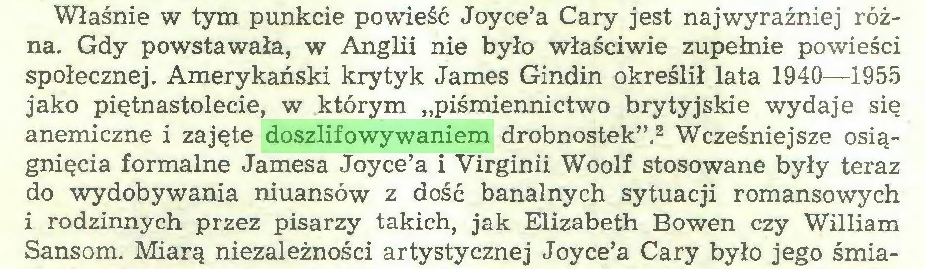 """(...) Właśnie w tym punkcie powieść Joyce'a Cary jest najwyraźniej różna. Gdy powstawała, w Anglii nie było właściwie zupełnie powieści społecznej. Amerykański krytyk James Gindin określił lata 1940—1955 jako piętnastolecie, w którym """"piśmiennictwo brytyjskie wydaje się anemiczne i zajęte doszlifowywaniem drobnostek"""".2 Wcześniejsze osiągnięcia formalne Jamesa Joyce'a i Virginii Woolf stosowane były teraz do wydobywania niuansów z dość banalnych sytuacji romansowych i rodzinnych przez pisarzy takich, jak Elizabeth Bowen czy William Sansom. Miarą niezależności artystycznej Joyce'a Cary było jego śmia..."""