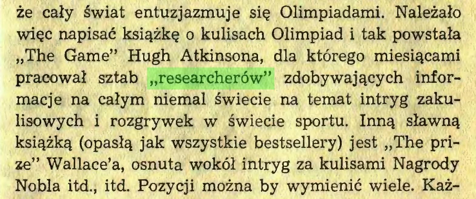 """(...) że cały świat entuzjazmuje się Olimpiadami. Należało więc napisać książkę o kulisach Olimpiad i tak powstała """"The Gamę"""" Hugh Atkinsona, dla którego miesiącami pracował sztab """"researcherów"""" zdobywających informacje na całym niemal świecie na temat intryg zakulisowych i rozgrywek w świecie sportu. Inną sławną książką (opasłą jak wszystkie bestsellery) jest """"The prize"""" Wallace'a, osnuta wokół intryg za kulisami Nagrody Nobla itd., itd. Pozycji można by wymienić wiele. Każ..."""