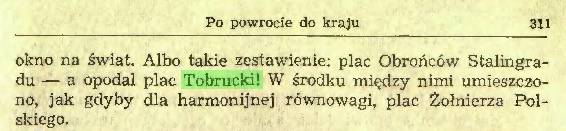 (...) Po powrocie do kraju 311 okno na świat. Albo takie zestawienie: plac Obrońców Stalingradu — a opodal plac Tobrucki! W środku między nimi umieszczono, jak gdyby dla harmonijnej równowagi, plac Żołnierza Polskiego...