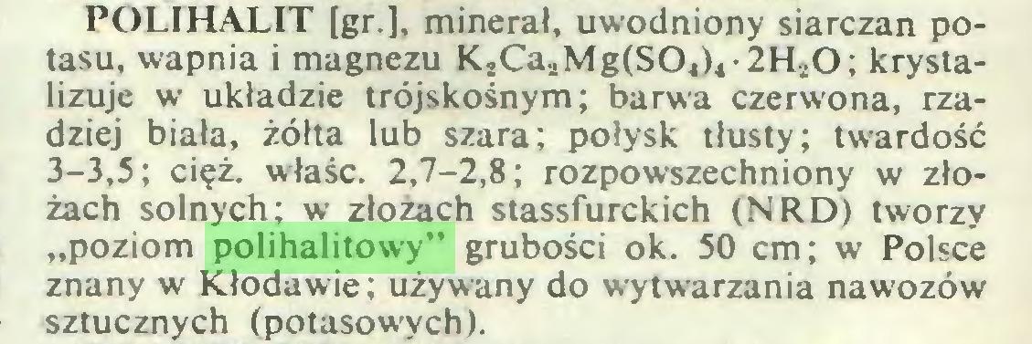 """(...) POLIHALIT [gr.], minerał, uwodniony siarczan potasu, wapnia i magnezu K,CaaMg(S0ł)4-2H,!0; krystalizuje w układzie trójskośnym; barwa czerwona, rzadziej biała, żółta lub szara; połysk tłusty; twardość 3-3,5; cięż. właśc. 2,7-2,8; rozpowszechniony w złożach solnych; w złożach stassfurckich (NRD) tworzy """"poziom polihalitowy"""" grubości ok. 50 cm; w Polsce znany w Kłodawie; używany do wytwarzania nawozów sztucznych (potasowych)..."""