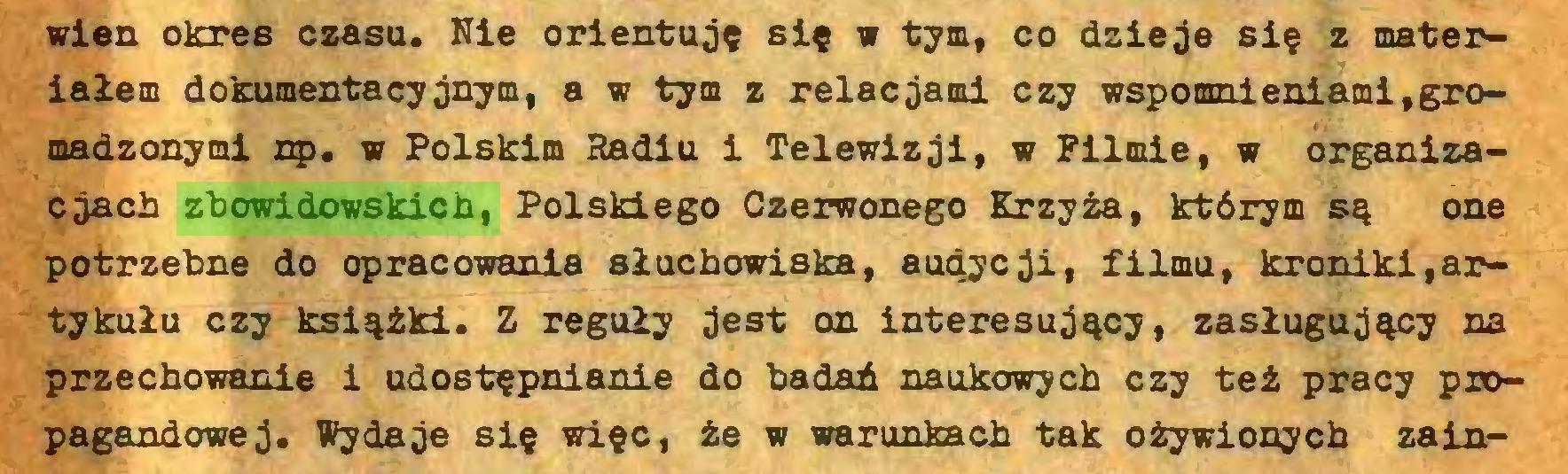 (...) wien okres czasu. Nie orientuję się w tym, co dzieje się z materiałem dokumentacyjnym, a w tym z relacjami czy wspomnieniami,gromadzonymi np. w Polskim Hadiu i Telewizji, w Filmie, w organizacjach zbowidowskich, Polskiego Czerwonego Krzyża, którym są one potrzebne do opracowania słuchowiska, atuiycji, filmu, kroniki,artykułu czy książki. Z reguły jest on interesujący, zasługujący na przechowanie i udostępnianie do badań naukowych czy też pracy propagandowej. Wydaje się więc, że w warunkach tak ożywionych zain...